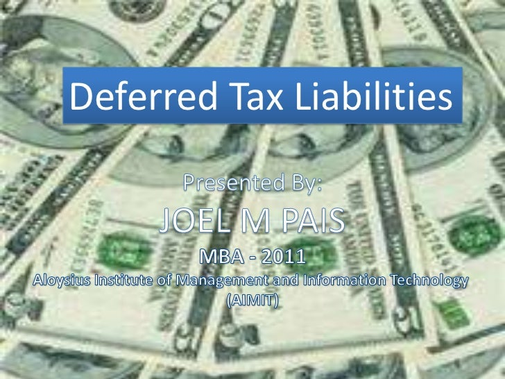 Deferred Tax Liabilities<br />Presented By:<br />JOEL M PAIS<br />MBA - 2011Aloysius Institute of Management and Informati...