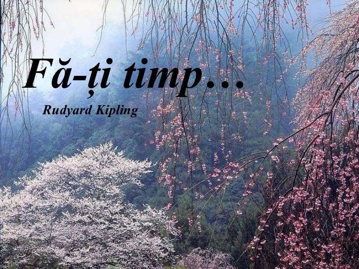 F ă -ţi timp… Rudyard Kipling