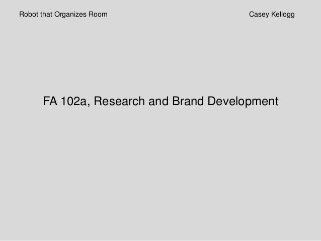 Robot that Organizes Room               Casey Kellogg      FA 102a, Research and Brand Development