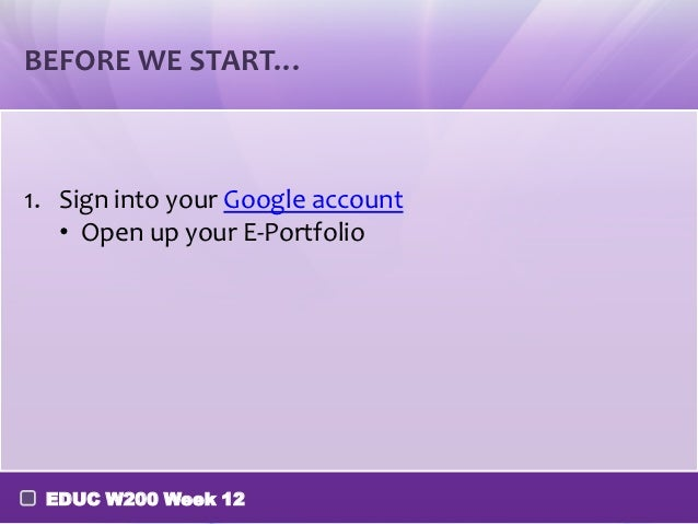 BEFORE WE START…1. Sign into your Google account   • Open up your E-Portfolio EDUC W200 Week 12