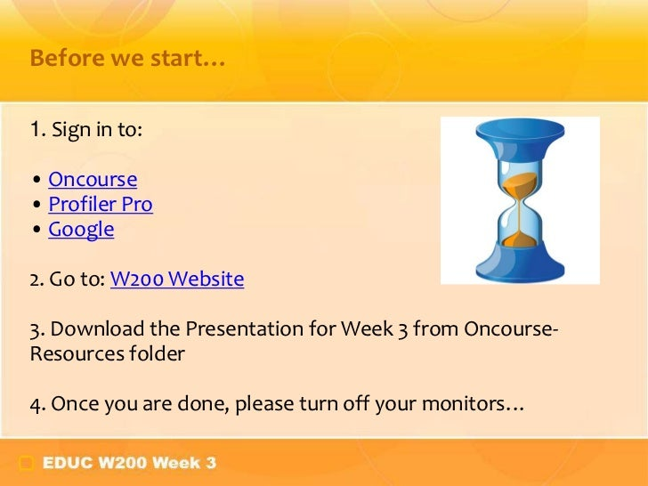 Before we start…1. Sign in to:• Oncourse• Profiler Pro• Google2. Go to: W200 Website3. Download the Presentation for Week ...
