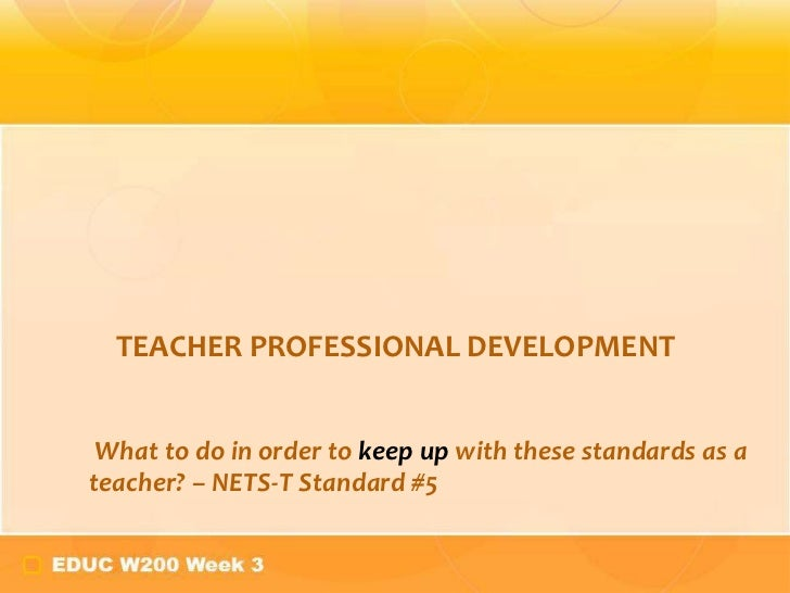 TEACHER PROFESSIONAL DEVELOPMENT What to do in order to keep up with these standards as ateacher? – NETS-T Standard #5