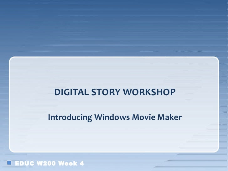 DIGITAL STORY WORKSHOP       Introducing Windows Movie MakerEDUC W200 Week 4