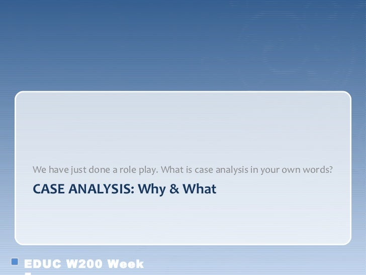 We have just done a role play. What is case analysis in your own words? CASE ANALYSIS: Why & WhatEDUC W200 Week