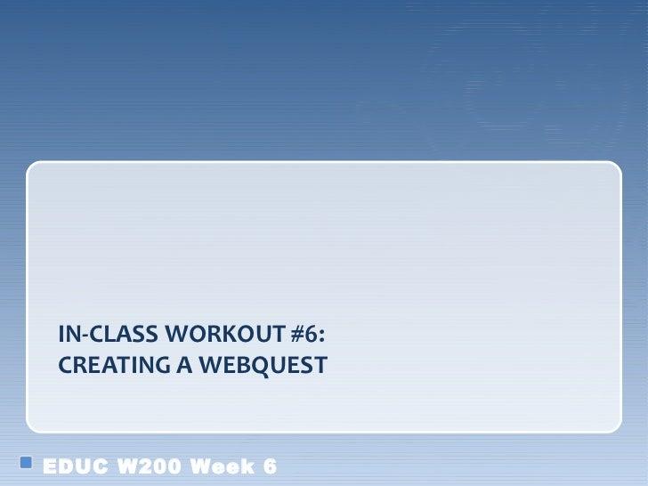 IN-CLASS WORKOUT #6: CREATING A WEBQUESTEDUC W200 Week 6