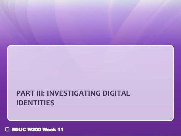 PART III: INVESTIGATING DIGITAL IDENTITIESEDUC W200 Week 11