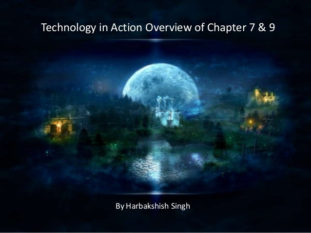 Technology in Action Overview of Chapter 7 & 9  By Harbakshish Singh