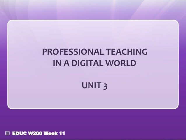 PROFESSIONAL TEACHING IN A DIGITAL WORLD UNIT 3  EDUC W200 Week 11