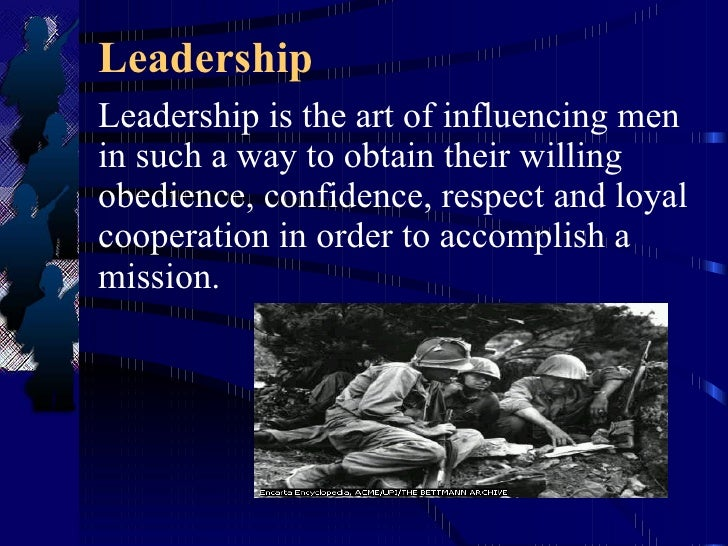 Leadership Leadership is the art of influencing men in such a way to obtain their willing obedience, confidence, respect a...