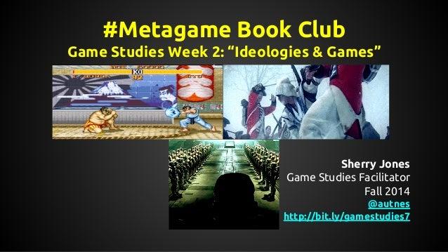 "#Metagame Book Club Game Studies Week 2: ""Ideologies & Games"" Sherry Jones Game Studies Facilitator Fall 2014 @autnes http..."