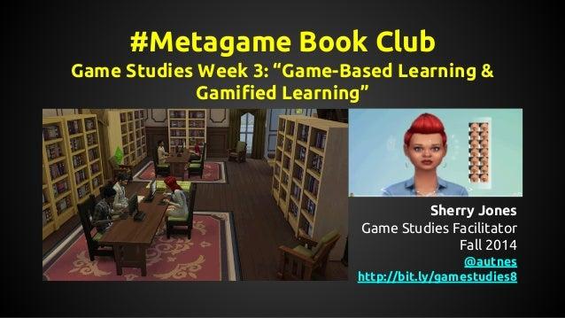 "#Metagame Book Club  Game Studies Week 3: ""Game-Based Learning &  Gamified Learning""  Sherry Jones  Game Studies Facilitat..."