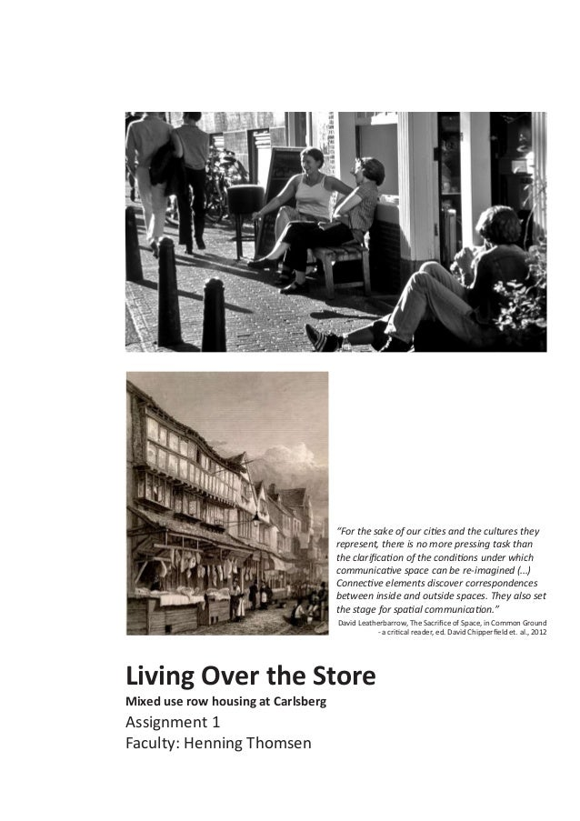 """Living Over the Store Mixed use row housing at Carlsberg Assignment 1 Faculty: Henning Thomsen """"For the sake of our cities..."""
