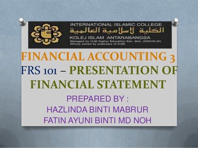 FINANCIAL ACCOUNTING 3FRS 101 – PRESENTATION OF  FINANCIAL STATEMENT        PREPARED BY :    HAZLINDA BINTI MABRUR   FATIN...