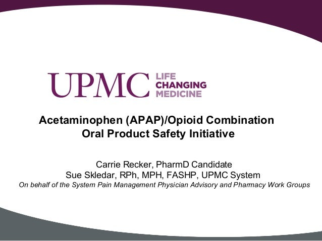 Acetaminophen (APAP)/Opioid Combination Oral Product Safety Initiative Carrie Recker, PharmD Candidate Sue Skledar, RPh, M...