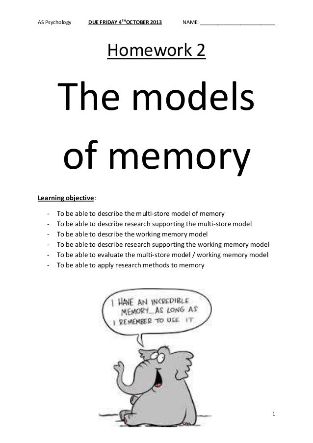 AS Psychology DUE FRIDAY 4TH OCTOBER 2013 NAME: __________________________ 1 Homework 2 The models of memory Learning obje...