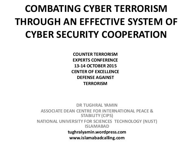 COMBATING CYBER TERRORISM THROUGH AN EFFECTIVE SYSTEM OF CYBER SECURITY COOPERATION DR TUGHRAL YAMIN ASSOCIATE DEAN CENTRE...