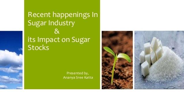 Recent happenings In Sugar Industry & its Impact on Sugar Stocks Presented by, Ananya Sree Katta