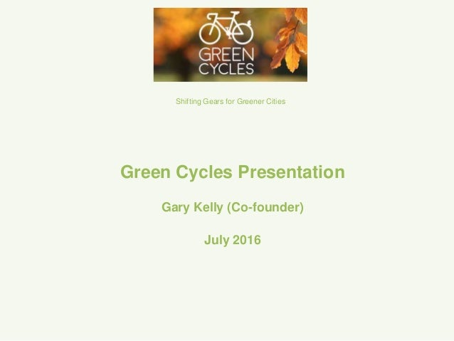 Green Cycles Presentation Gary Kelly (Co-founder) July 2016 Shifting Gears for Greener Cities