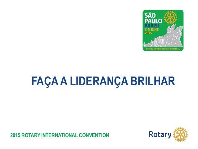 2015 ROTARY INTERNATIONAL CONVENTION FAÇA A LIDERANÇA BRILHAR