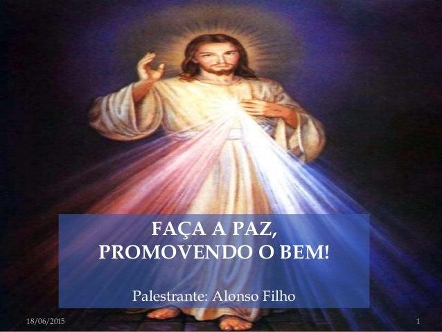 FAÇA A PAZ, PROMOVENDO O BEM! Palestrante: Alonso Filho 18/06/2015 1