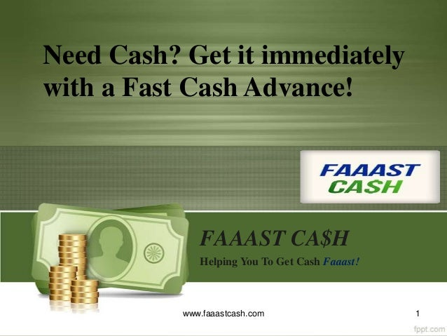 FAAAST CA$H Helping You To Get Cash Faaast! 1www.faaastcash.com Need Cash? Get it immediately with a Fast Cash Advance!