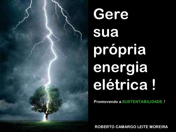 37bf207cab6 ROBERTO CAMARGO LEITE MOREIRA Gere sua própria energia elétrica !  Promovendo a SUSTENTABILIDADE !