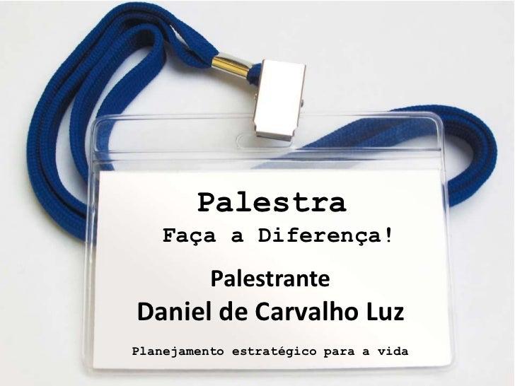 Palestra       Faça a Diferença!              Palestrante    Daniel de Carvalho Luz    Planejamento estratégico para a vida1