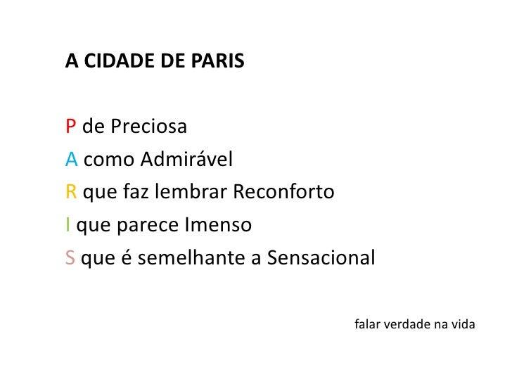 A CIDADE DE PARIS<br /><br />P de Preciosa<br />A como Admirável<br />Rque faz lembrar Reconforto<br />I que parece Imens...