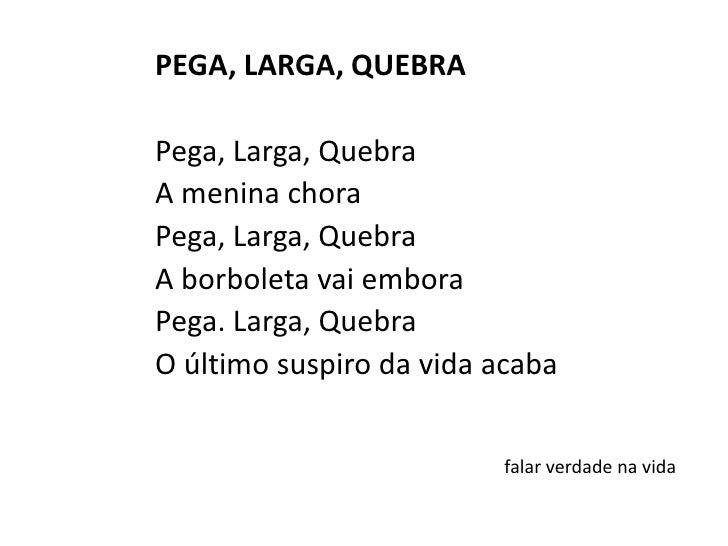 PEGA, LARGA, QUEBRA<br /><br />Pega, Larga, Quebra<br />A menina chora<br />Pega, Larga, Quebra<br />A borboleta vai embo...