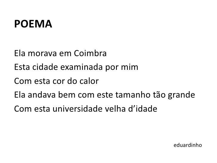 POEMA<br /><br />Ela morava em Coimbra<br />Esta cidade examinada por mim<br />Com esta cor do calor<br />Ela andava bem ...