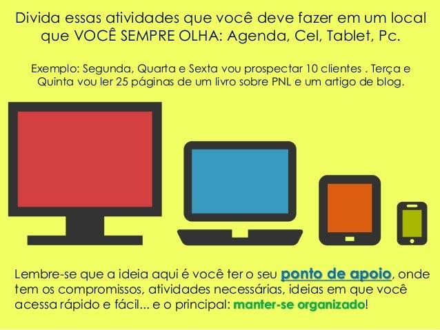 Divida essas atividades que você deve fazer em um local que VOCÊ SEMPRE OLHA: Agenda, Cel, Tablet, Pc. Exemplo: Segunda, Q...