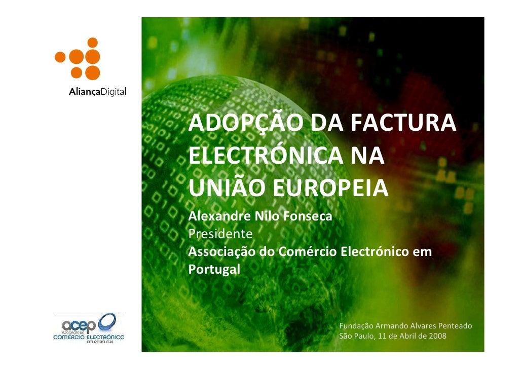 ADOPÇÃO DA FACTURA ELECTRÓNICA NA UNIÃO EUROPEIA Alexandre Nilo Fonseca Presidente Associação do Comércio Electrónico em P...