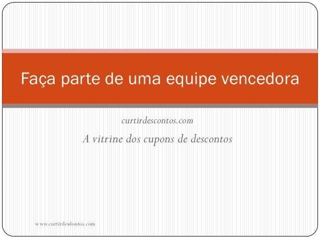 curtirdescontos.com A vitrine dos cupons de descontos www.curtirdesdontos.com Faça parte de uma equipe vencedora