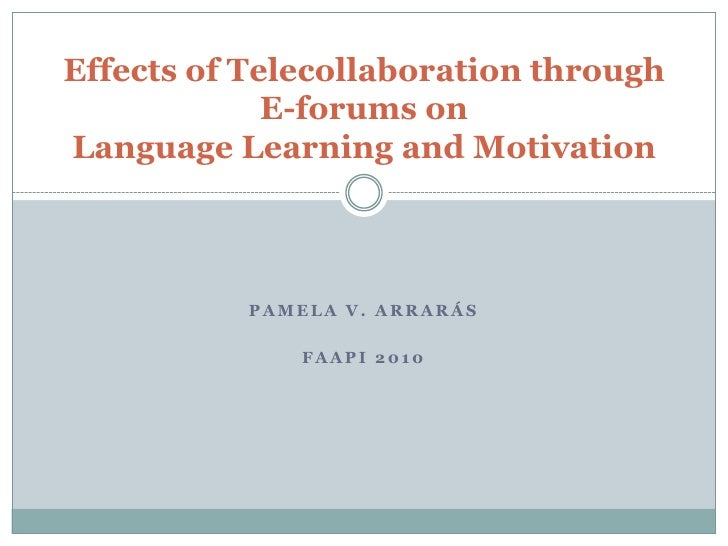 Pamela V. Arrarás<br />FAAPI 2010<br />Effects of Telecollaboration through E-forums onLanguage Learning and Motivation<br />