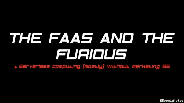 @Koenighotze THE FAAS AND THE FURIOUS • Serverless computing (mostly) without marketing BS