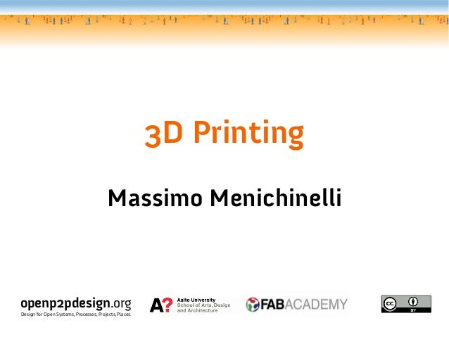 3D Printing Massimo Menichinelli openp2pdesign.org Design for Open Systems, Processes, Projects, Places.