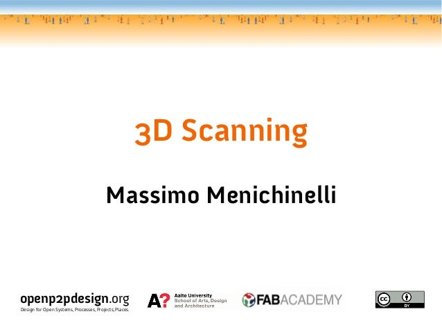 3D Scanning Massimo Menichinelli openp2pdesign.org Design for Open Systems, Processes, Projects, Places.