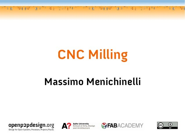 CNC Milling Massimo Menichinelli openp2pdesign.org Design for Open Systems, Processes, Projects, Places.