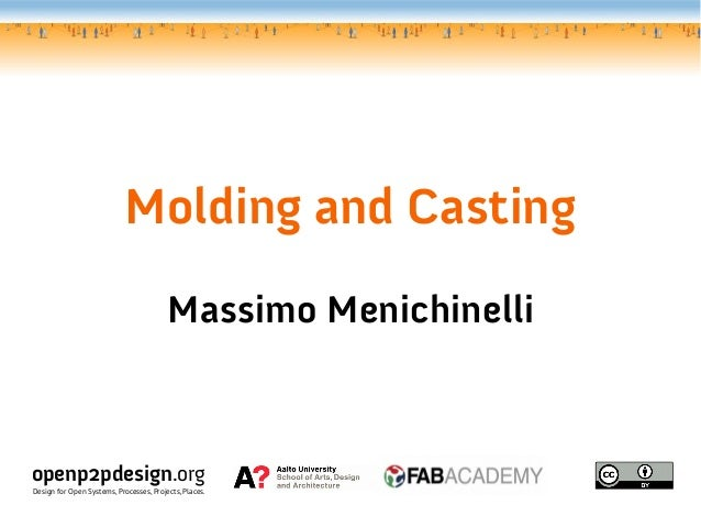 Molding and Casting Massimo Menichinelli openp2pdesign.org Design for Open Systems, Processes, Projects, Places.