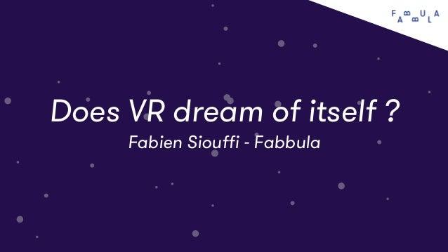 tt VR specifics tt Does VR dream of itself ? Fabien Siouffi - Fabbula
