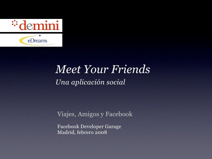 Meet Your Friends Una aplicación social    Viajes, Amigos y Facebook Facebook Developer Garage Madrid, febrero 2008