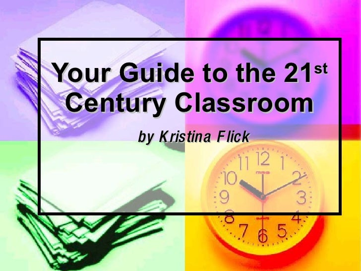 Your Guide to the 21 st  Century Classroom   by Kristina Flick