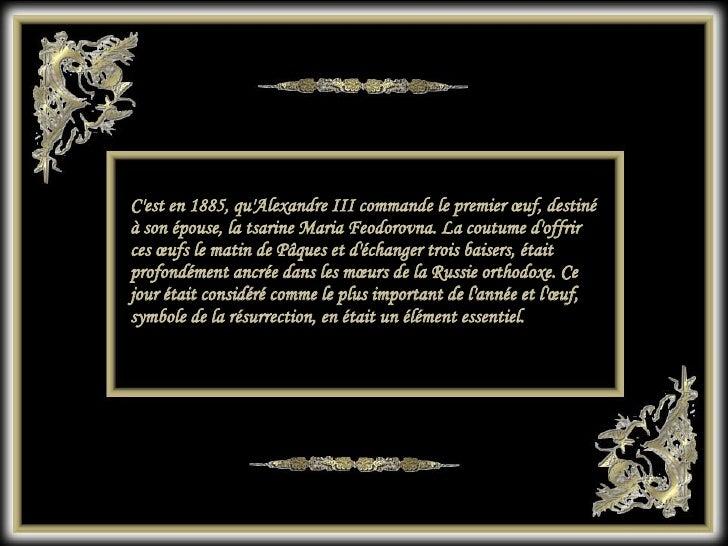 C'est en 1885, qu'Alexandre III commande le premier œuf, destiné à son épouse, la tsarine Maria Feodorovna. La coutume d'o...