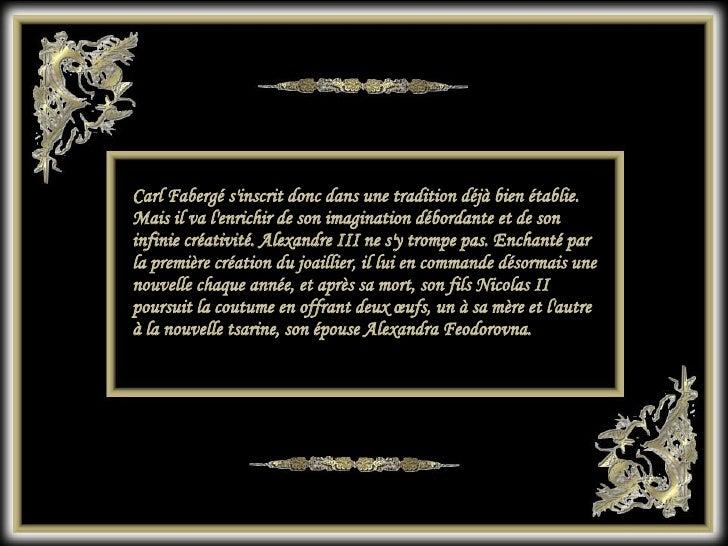 Carl Fabergé s'inscrit donc dans une tradition déjà bien établie. Mais il va l'enrichir de son imagination débordante et d...
