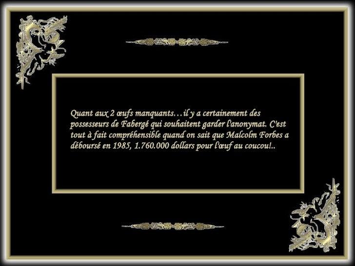 Quant aux 2 œufs manquants…il y a certainement des possesseurs de Fabergé qui souhaitent garder l'anonymat. C'est tout à f...