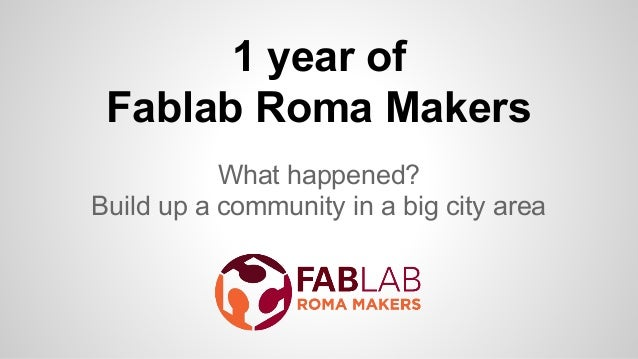 1 year of Fablab Roma Makers What happened? Build up a community in a big city area
