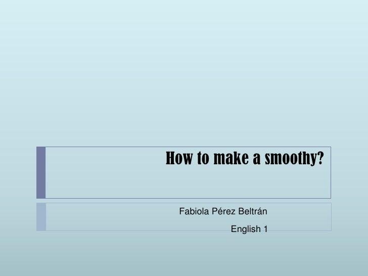 How to make a smoothy?<br />Fabiola Pérez Beltrán<br />English 1<br />