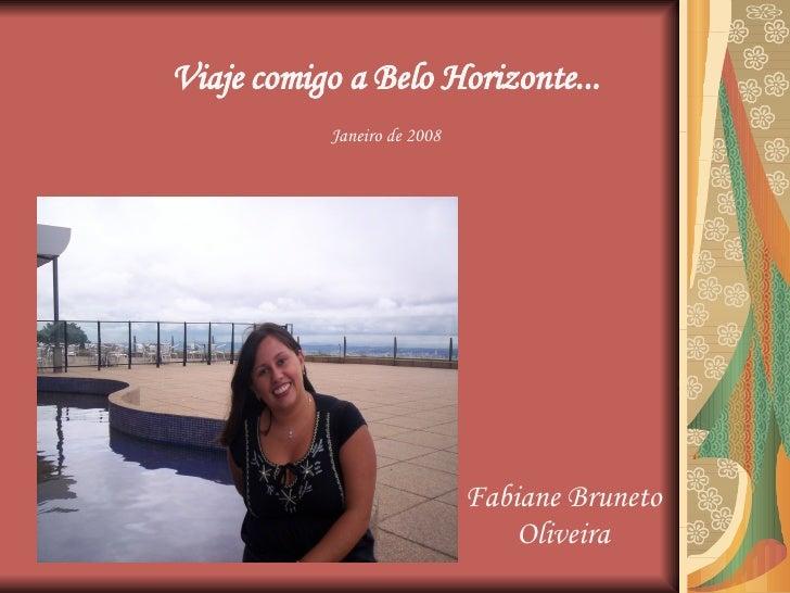 Viaje comigo a Belo Horizonte... Fabiane Bruneto Oliveira Janeiro de 2008