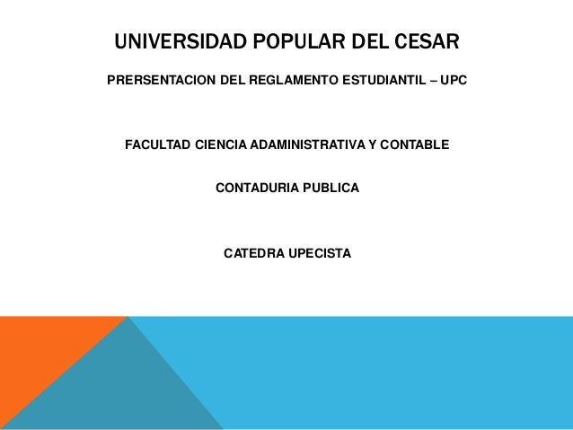 UNIVERSIDAD POPULAR DEL CESAR  PRERSENTACION DEL REGLAMENTO ESTUDIANTIL – UPC  FACULTAD CIENCIA ADAMINISTRATIVA Y CONTABLE...