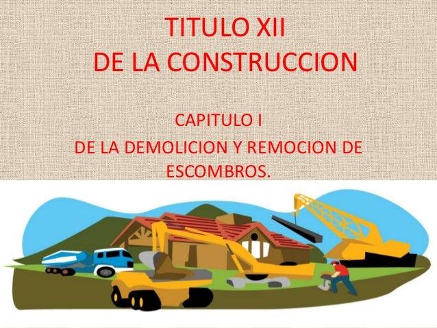 TITULO XII DE LA CONSTRUCCION CAPITULO I DE LA DEMOLICION Y REMOCION DE ESCOMBROS.